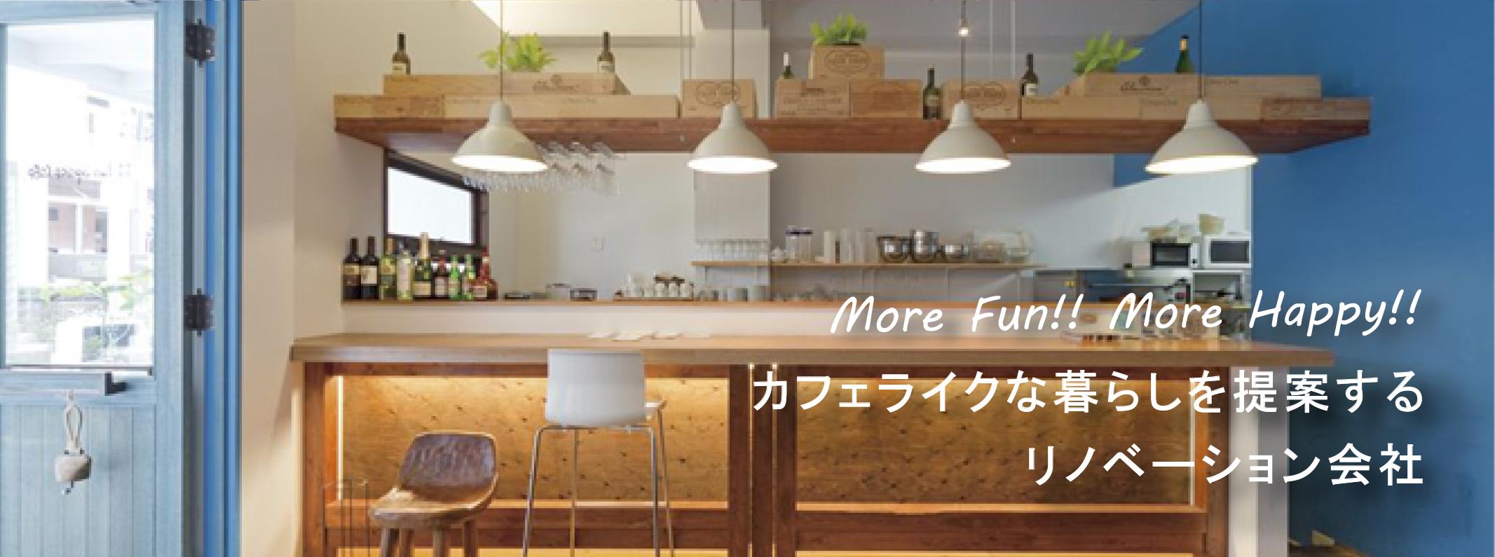 More Fun!! More Happy!! カフェライクな暮らしを提案するリノベーション会社